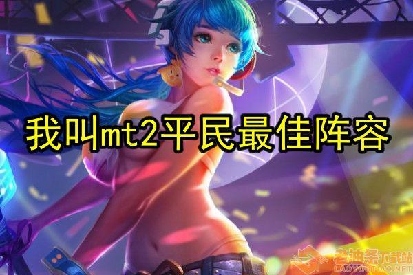 《我叫mt2》平民玩法阵容推荐一览